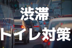 【GW・夏休み】高速道路で渋滞、車のなかでトイレに行きたくなりませんか?