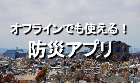 おすすめ防災アプリ。災害・震災時にDLオフラインでも使える