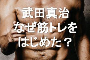 武田真治さん筋肉体操で話題。なぜ筋トレをはじめたのか、きっかけも紹介
