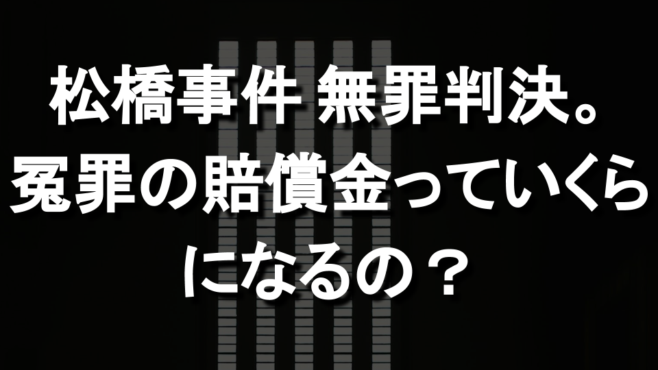 松橋事件再審、殺人罪に無罪判決。冤罪の賠償金っていくらになるの?