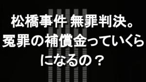 松橋事件再審、殺人罪に無罪判決。冤罪の補償金っていくらになるの?