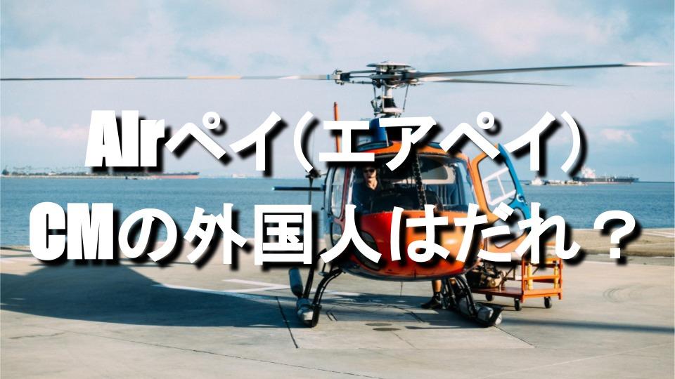 Airペイ エアペイのCMでヘリコプターに乗る外国人男性はだれ