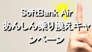 【SoftBank Air】あんしん乗り換えキャンペーンは解約金負担のこと。申込方法や解約証明書、いつもらえるかまで解説1