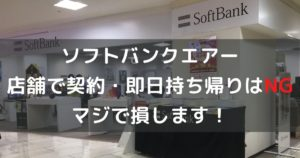 【注意】ソフトバンクエアーを店舗で契約・即日持ち帰りして30,000円損した話。