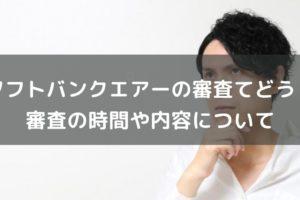 SoftBank Airの審査ってどのくらい時間がかかるの?審査の内容や目的、落ちないための方法を徹底解説!