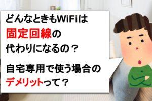 どんなときもWiFiは自宅で固定回線の代わりに使えるの?家で使うデメリットを理解して購入を!