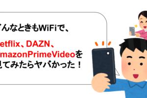 どんなときもWiFiでNetflix、DAZN、Amazonプライムなど動画視聴は快適なのか、徹底解説!