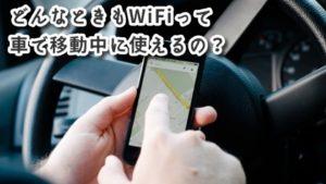 どんなときもWiFiは車で移動中も使えるの?車載用としてはどう?利用エリアや通信速度などを徹底解説!