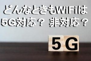 どんなときもWiFiは【5G】に対応してる?非対応で大丈夫?2020年以降も使えるのか解説!
