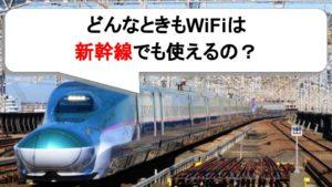 どんなときもWiFiは新幹線でも使えるの?圏外にならない?出張や旅行で使った人の感想まとめ