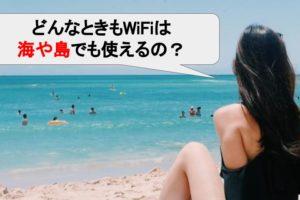 どんなときもWiFiは海上でも使えるの?フェリーでもつながるの?利用エリアや口コミ/評判などをもとに徹底解説!