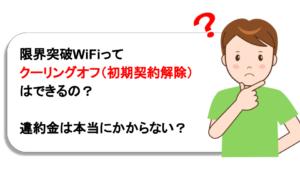限界突破WiFiはクーリングオフ(初期契約解除)できるの?違約金や返品先、返送料など詳しく解説!
